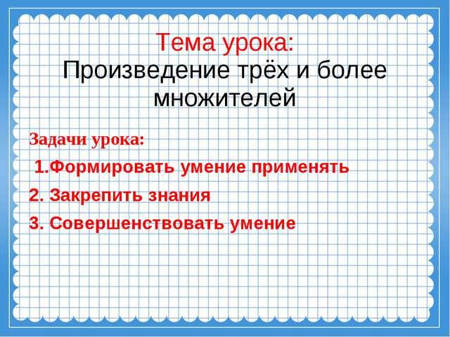 Тема урока: Произведение трёх и более множителей Задачи урока: 1.Формировать...