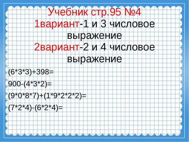 Учебник стр.95 №4 1вариант-1 и 3 числовое выражение 2вариант-2 и 4 числовое...