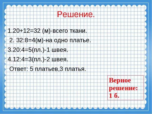 Решение. 1.20+12=32 (м)-всего ткани. 2. 32:8=4(м)-на одно платье. 3.20:4=5(пл...