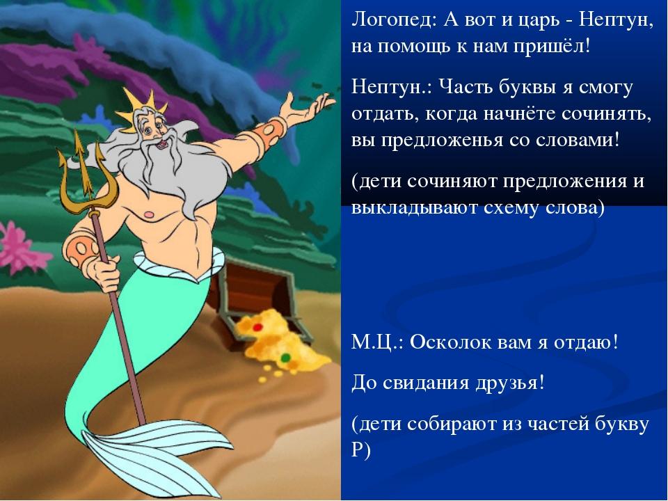 Логопед: А вот и царь - Нептун, на помощь к нам пришёл! Нептун.: Часть буквы...