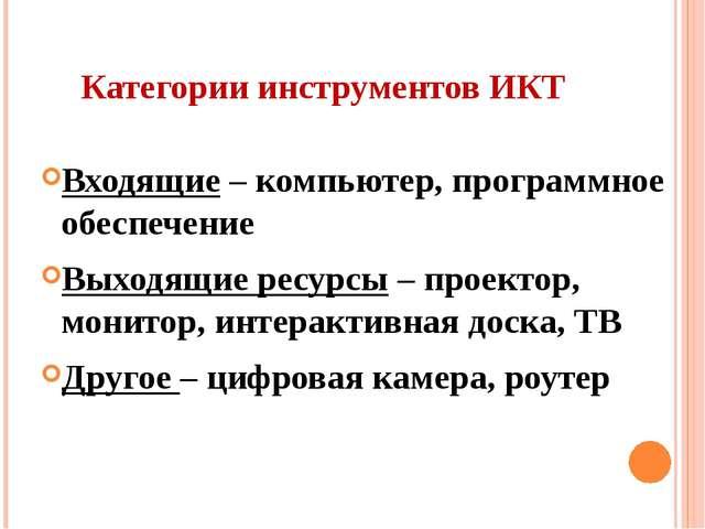 Категории инструментов ИКТ Входящие – компьютер, программное обеспечение Выхо...