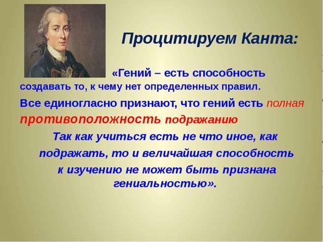Процитируем Канта: «Гений – есть способность создавать то, к чему нет определ...