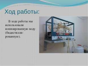 Ход работы: В ходе работы мы использовали ионизированную воду (бидистилли-ров