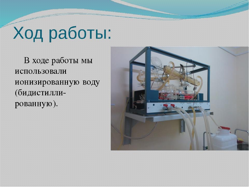 Ход работы: В ходе работы мы использовали ионизированную воду (бидистилли-ров...