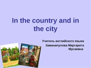In the country and in the city Учитель английского языка Заманапулова Маргари