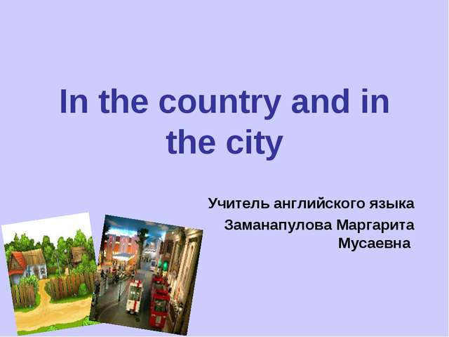 In the country and in the city Учитель английского языка Заманапулова Маргари...