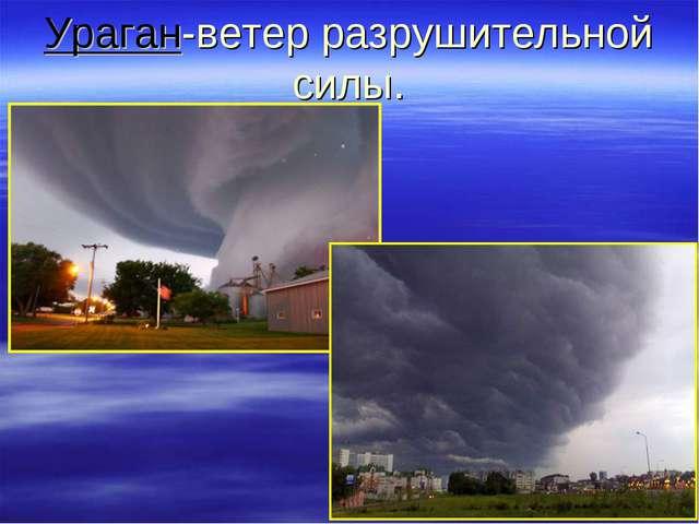 Ураган-ветер разрушительной силы.