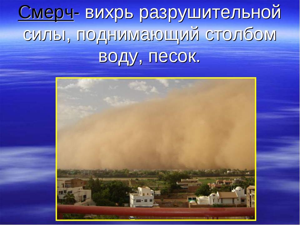 Смерч- вихрь разрушительной силы, поднимающий столбом воду, песок.
