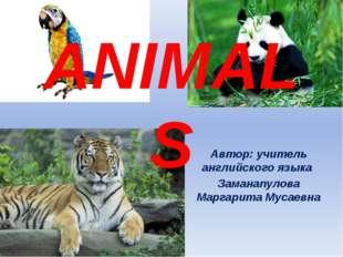 ANIMALS Автор: учитель английского языка Заманапулова Маргарита Мусаевна