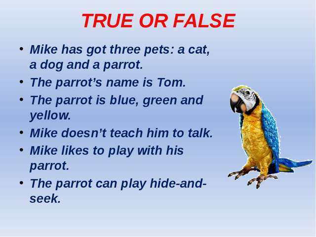 TRUE OR FALSE Mike has got three pets: a cat, a dog and a parrot. The parrot'...