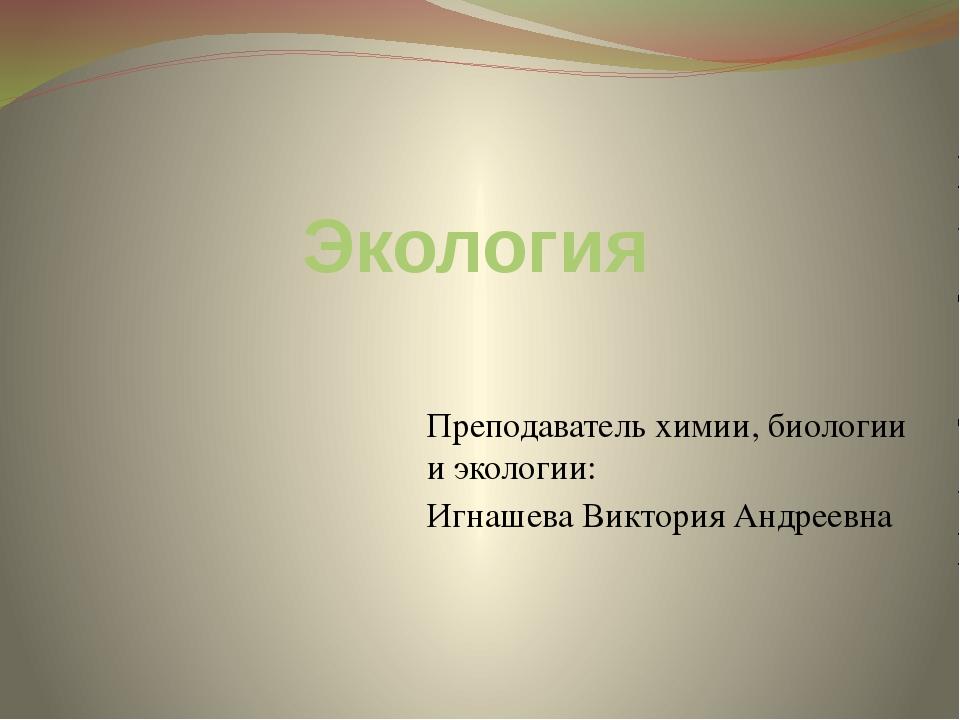 Экология Преподаватель химии, биологии и экологии: Игнашева Виктория Андреевна