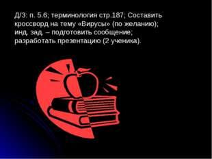 Д/З: п. 5.6; терминология стр.187; Составить кроссворд на тему «Вирусы» (по ж