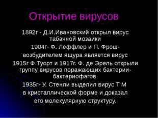 Открытие вирусов 1892г - Д.И.Ивановский открыл вирус табачной мозаики 1904г-