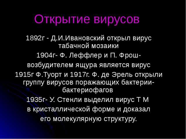 Открытие вирусов 1892г - Д.И.Ивановский открыл вирус табачной мозаики 1904г-...