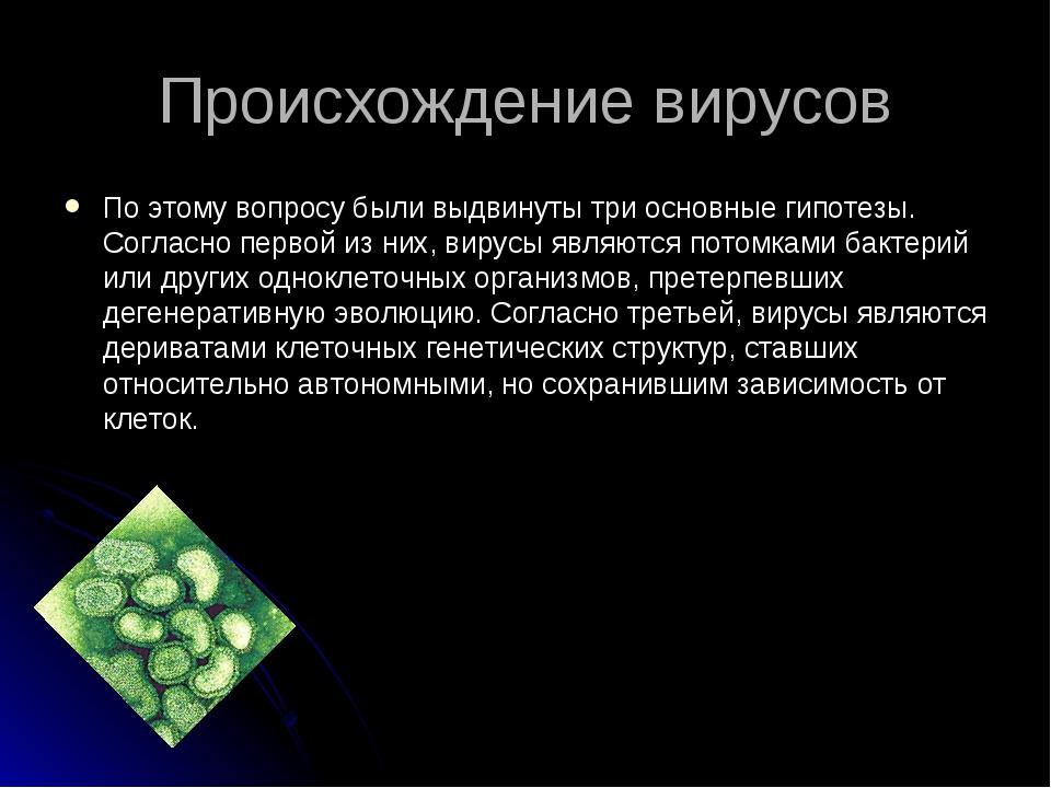 Происхождение вирусов По этому вопросу были выдвинуты три основные гипотезы....