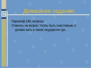 Домашнее задание: Параграф §40, вопросы. Ответить на вопрос: Чтобы быть счаст
