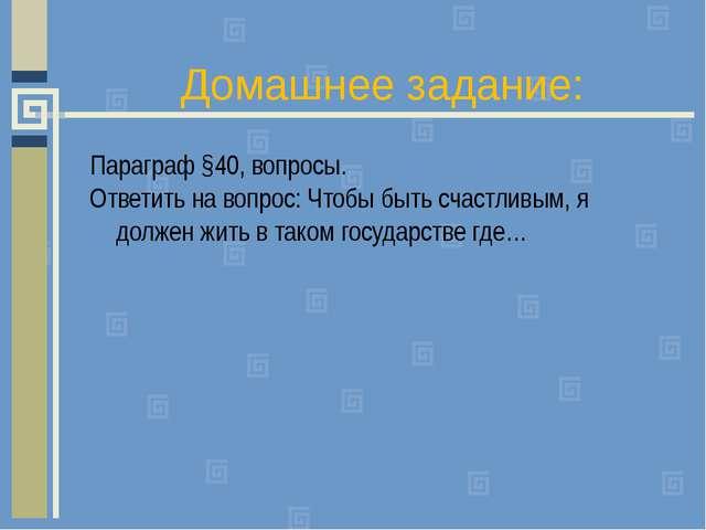 Домашнее задание: Параграф §40, вопросы. Ответить на вопрос: Чтобы быть счаст...