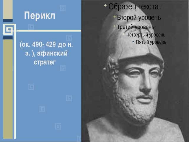 (ок. 490- 429 до н. э. ), афинский стратег Перикл