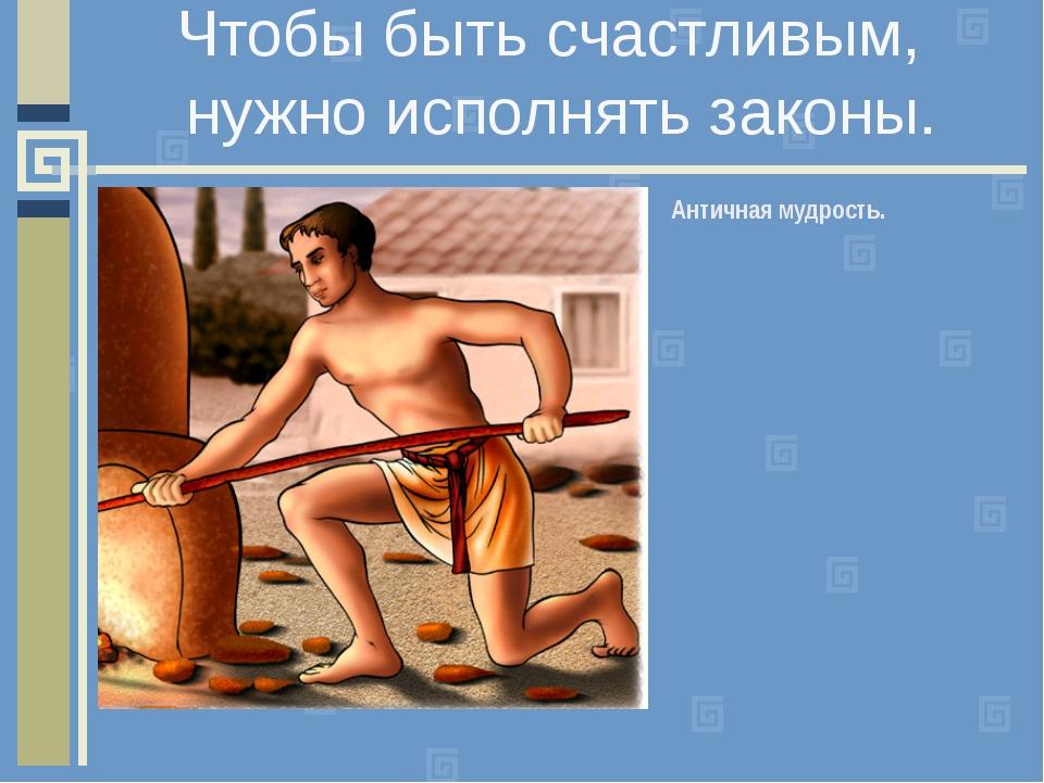 Чтобы быть счастливым, Античная мудрость. нужно исполнять законы.