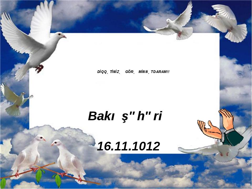DİQQƏTİNİZƏ GÖRƏ MİNNƏTDARAM!! Bakı şəhəri 16.11.1012