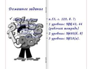 Домашнее задание п.53, с. 129, в. 7; 1 уровень: №№ 42, 44 (рабочая тетрадь) 2