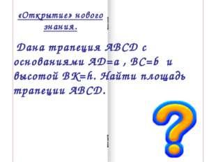 «Открытие» нового знания. Дана трапеция АВСД с основаниями АД=a , ВС=b и высо