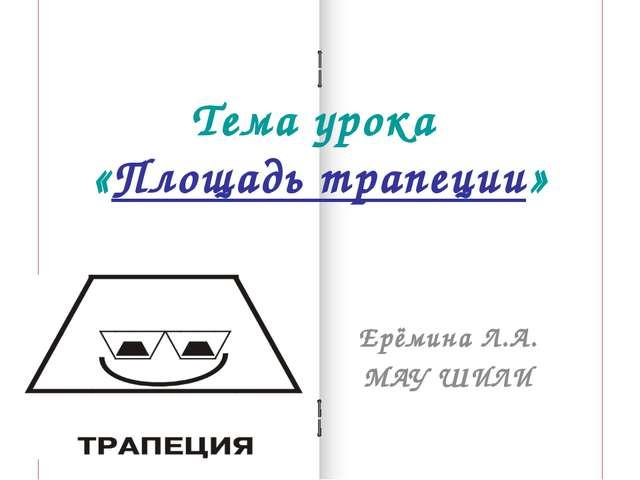 Тема урока «Площадь трапеции» Ерёмина Л.А. МАУ ШИЛИ