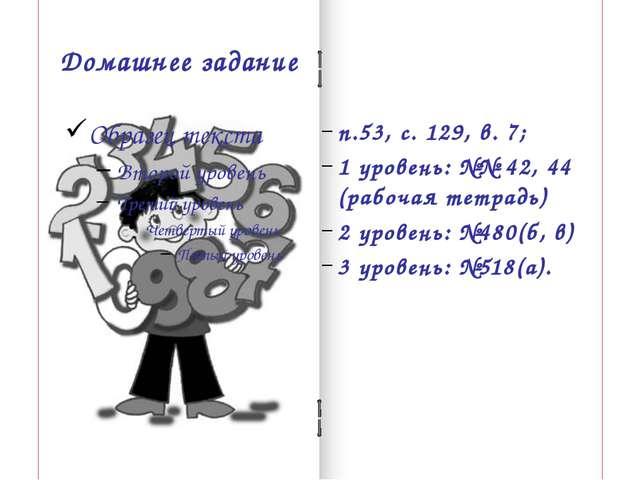 Домашнее задание п.53, с. 129, в. 7; 1 уровень: №№ 42, 44 (рабочая тетрадь) 2...