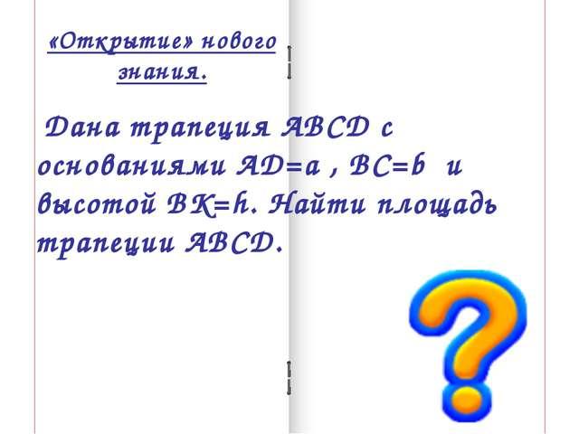 «Открытие» нового знания. Дана трапеция АВСД с основаниями АД=a , ВС=b и высо...