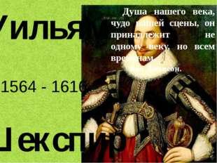 Уильям Шекспир 1564 - 1616 Душа нашего века, чудо нашей сцены, он принадлежит