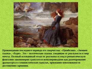Произведения последнего периода его творчества: «Цимбелин», «Зимняя сказка»,