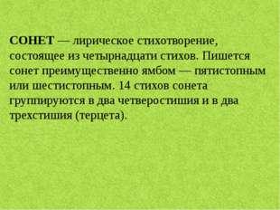 СОНЕТ— лирическое стихотворение, состоящее из четырнадцати стихов. Пишется с