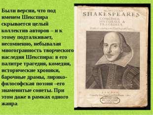 Были версии, что под именем Шекспира скрывается целый коллектив авторов – и к
