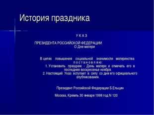 История праздника У К А З  ПРЕЗИДЕНТА РОССИЙСКОЙ ФЕДЕРАЦИИ О Дне мат