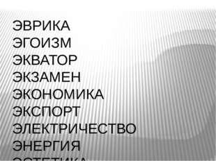ЭВРИКА ЭГОИЗМ ЭКВАТОР ЭКЗАМЕН ЭКОНОМИКА ЭКСПОРТ ЭЛЕКТРИЧЕСТВО ЭНЕРГИЯ ЭСТЕТИКА
