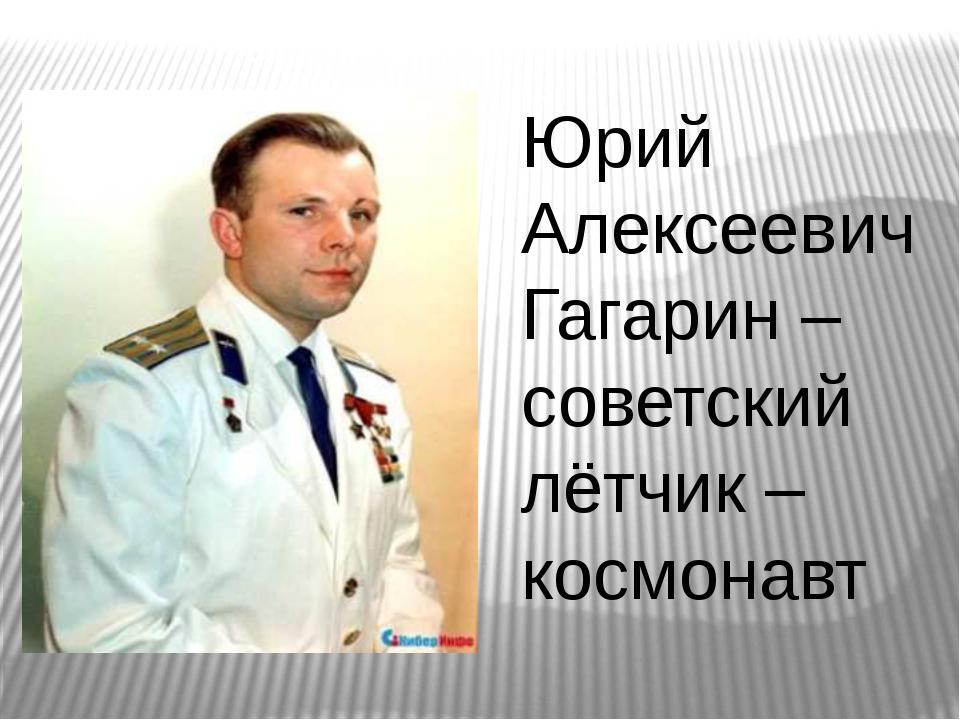 Юрий Алексеевич Гагарин – советский лётчик – космонавт