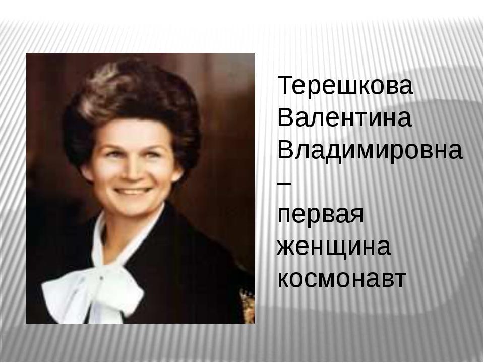 Терешкова Валентина Владимировна – первая женщина космонавт