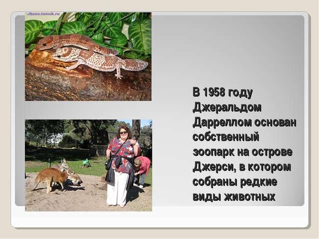 В 1958 году Джеральдом Дарреллом основан собственный зоопарк на острове Джерс...