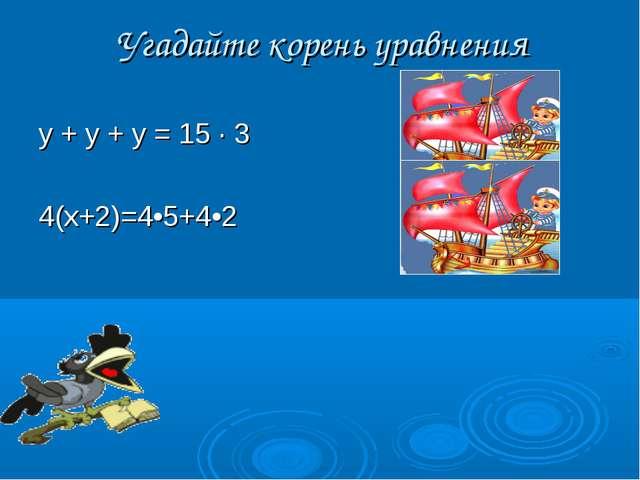 Угадайте корень уравнения у + у + у = 15 · 3(у = 15) 4(х+2)=4•5+4•2  (х...
