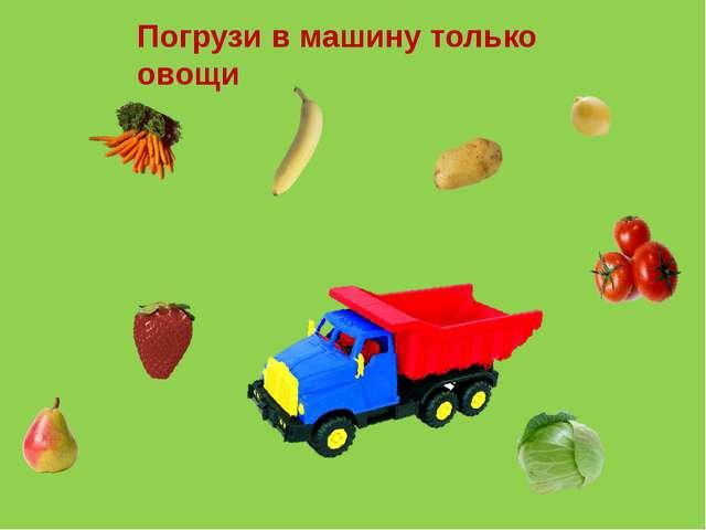Погрузи в машину только овощи