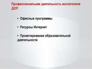 Профессиональная деятельность воспитателя ДОУ Офисные программы Ресурсы Интер