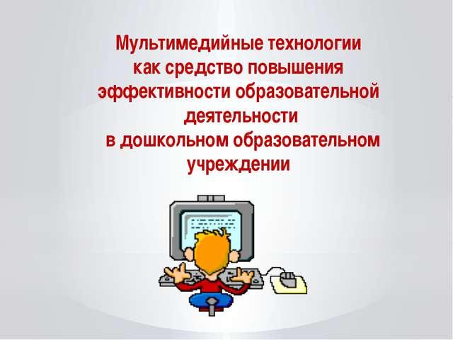 Мультимедийные технологии как средство повышения эффективности образовательно...