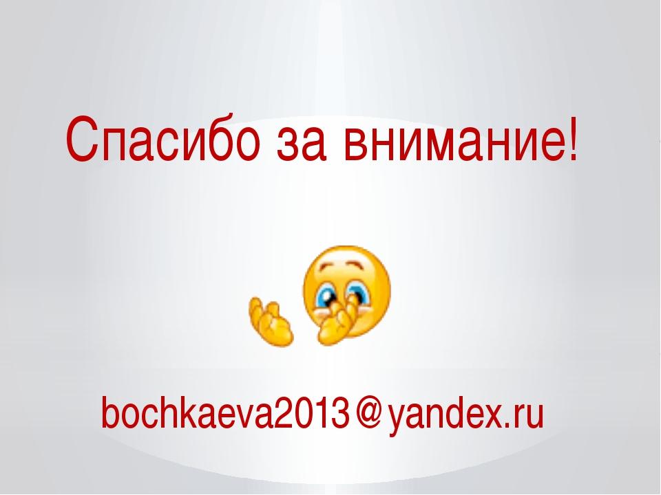 Спасибо за внимание! bochkaeva2013@yandex.ru