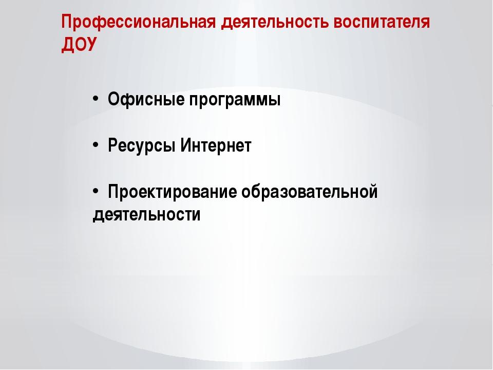 Профессиональная деятельность воспитателя ДОУ Офисные программы Ресурсы Интер...