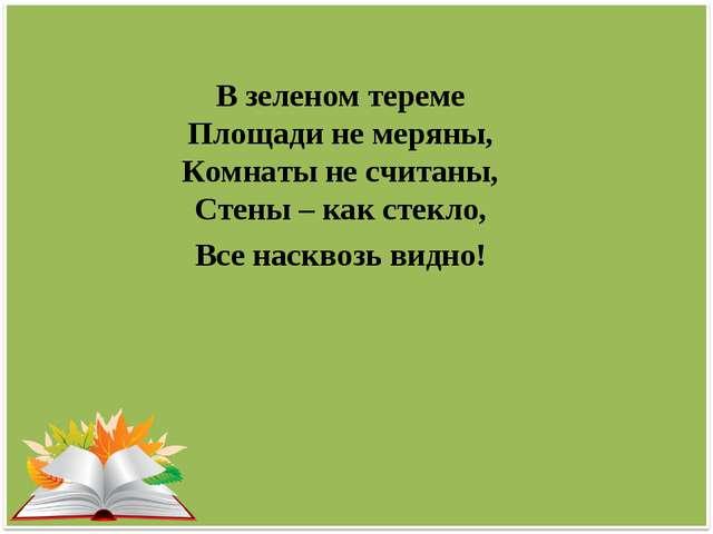 В зеленом тереме Площади не меряны, Комнаты не считаны, Стены – как стекло, В...