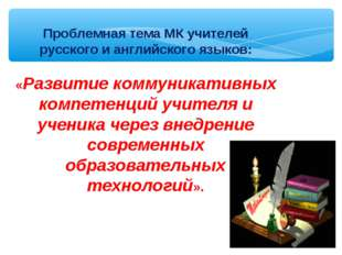 Проблемная тема МК учителей русского и английского языков: «Развитие коммуни