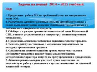 Задачи на новый 2014– 2015 учебный год: 1. Продолжить работу МК по пробле