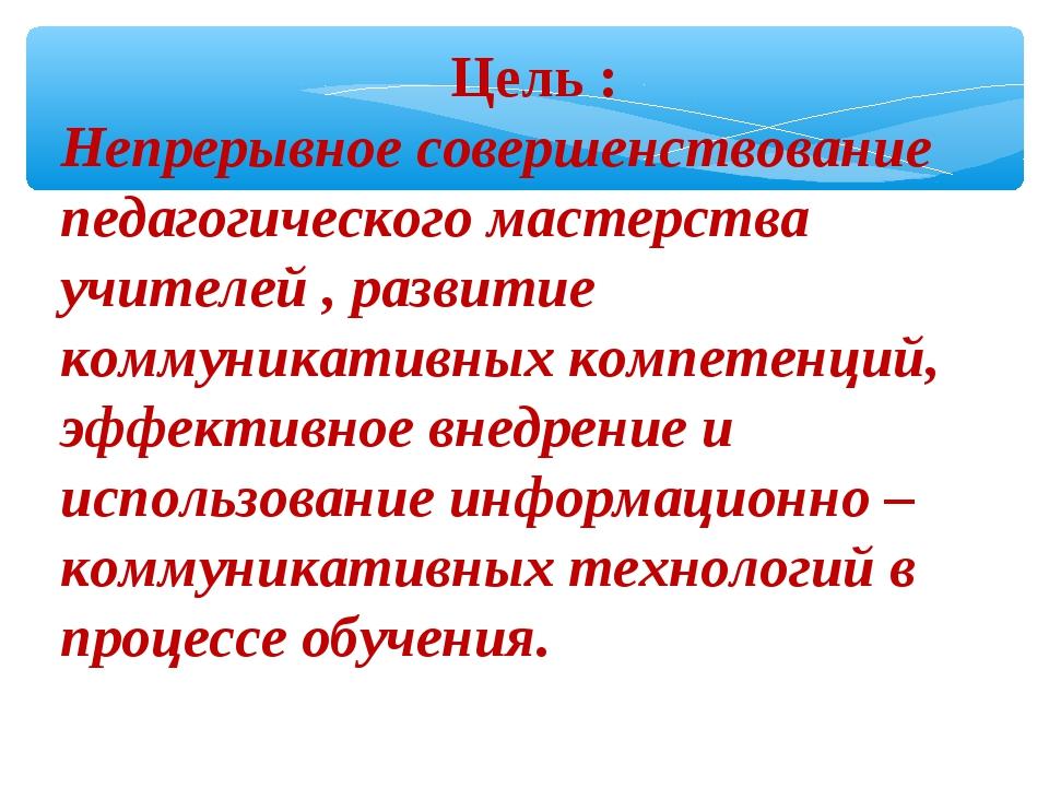 Цель : Непрерывное совершенствование педагогического мастерства учителей , р...