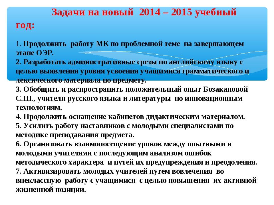 Задачи на новый 2014– 2015 учебный год: 1. Продолжить работу МК по пробле...