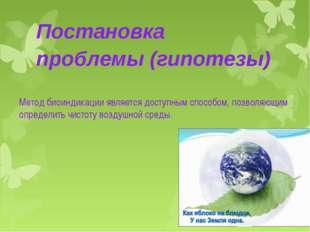 Постановка проблемы (гипотезы) Метод биоиндикации является доступным способом